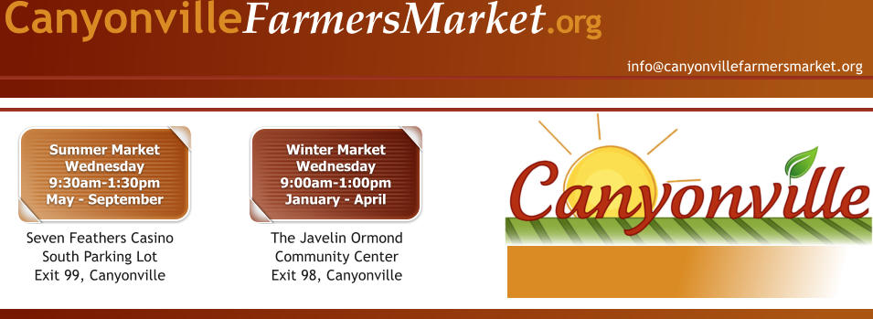 info@canyonvillefarmersmarket.org CanyonvilleFarmersMarket.org Summer MarketWednesday9:30am-1:30pmMay - September Seven Feathers Casino South Parking LotExit 99, Canyonville Winter MarketWednesday9:00am-1:00pmJanuary - April The Javelin Ormond Community CenterExit 98, Canyonville