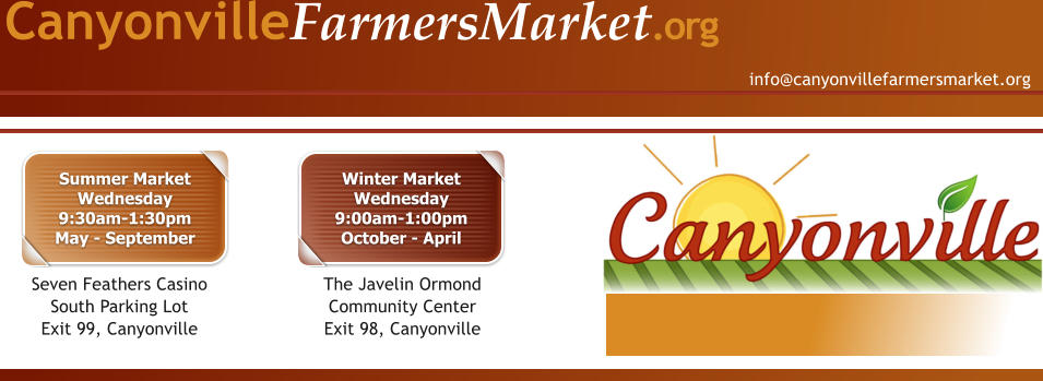 info@canyonvillefarmersmarket.org CanyonvilleFarmersMarket.org Summer MarketWednesday9:30am-1:30pmMay - September Seven Feathers Casino South Parking LotExit 99, Canyonville Winter MarketWednesday9:00am-1:00pmOctober - April The Javelin Ormond Community CenterExit 98, Canyonville