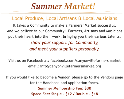 Local Produce, Local Artisans & Local Musicians It takes a Community to make a Farmers' Market successful. And we believe in our Community!  Farmers, Artisans and Musiciansput their heart into their work, bringing you their various talents.Show your support for Community, and meet your suppliers personally.  Visit us on Facebook at: facebook.com/canyonvillefarmersmarket email: info@canyonvillefarmersmarket.org  If you would like to become a Vendor, please go to the Vendors page for the Handbook and Application forms.Summer Membership Fee: $30Space Fee: Single - $12 / Double - $18   Summer Market!